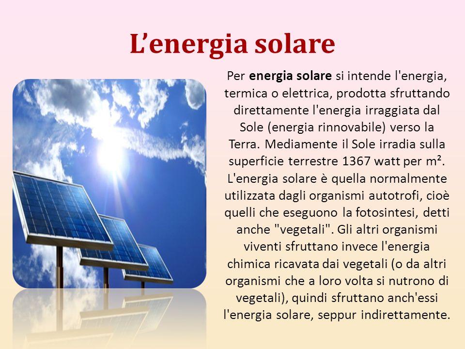Lenergia solare Per energia solare si intende l'energia, termica o elettrica, prodotta sfruttando direttamente l'energia irraggiata dal Sole (energia