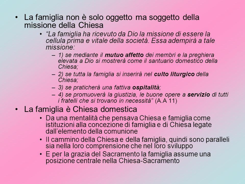 La famiglia non è solo oggetto ma soggetto della missione della Chiesa La famiglia ha ricevuto da Dio la missione di essere la cellula prima e vitale della società.