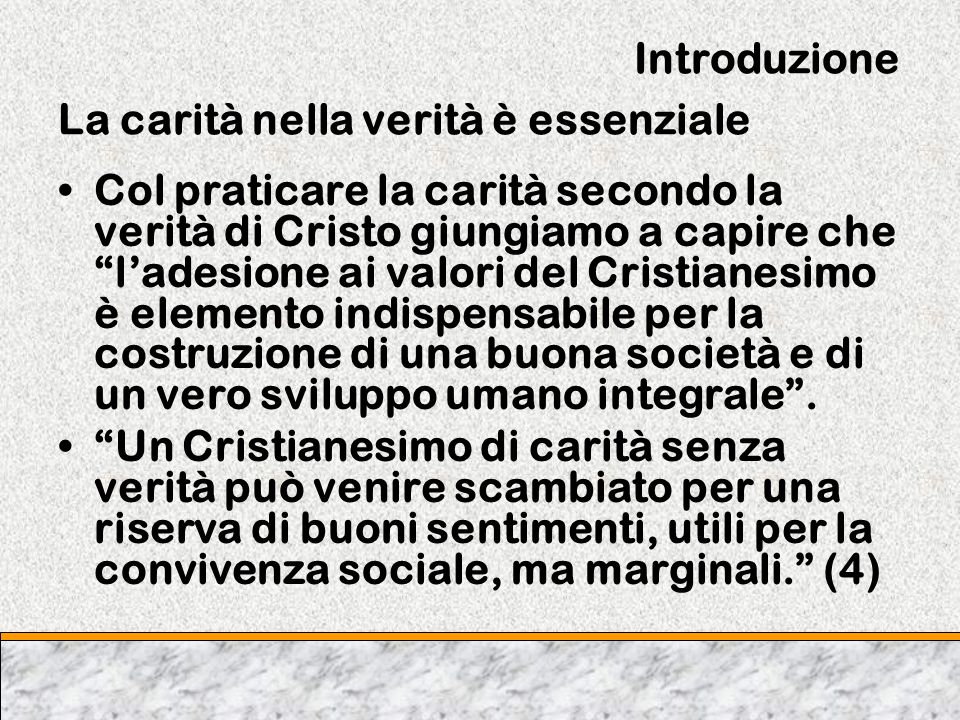 Introduzione La carità nella verità è essenziale Col praticare la carità secondo la verità di Cristo giungiamo a capire che ladesione ai valori del Cr