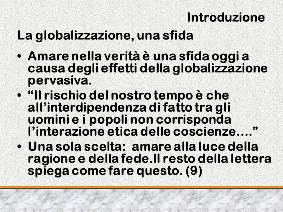 Introduzione La globalizzazione, una sfida Amare nella verità è una sfida oggi a causa degli effetti della globalizzazione pervasiva. Il rischio del n