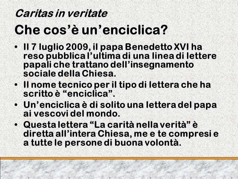 Caritas in veritate Che cosè unenciclica? Il 7 luglio 2009, il papa Benedetto XVI ha reso pubblica lultima di una linea di lettere papali che trattano
