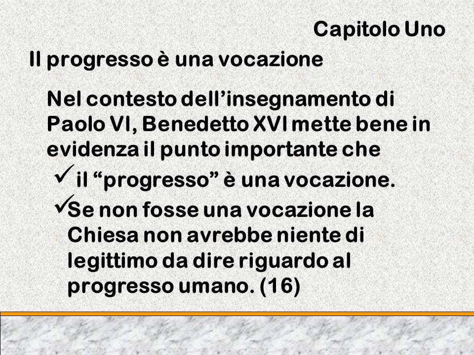Capitolo Uno Il progresso è una vocazione Nel contesto dellinsegnamento di Paolo Vl, Benedetto XVl mette bene in evidenza il punto importante che il p