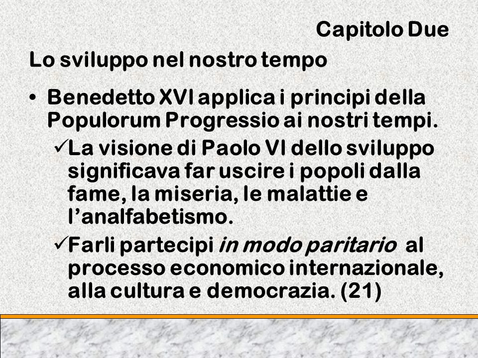 Capitolo Due Lo sviluppo nel nostro tempo Benedetto XVl applica i principi della Populorum Progressio ai nostri tempi. La visione di Paolo Vl dello sv