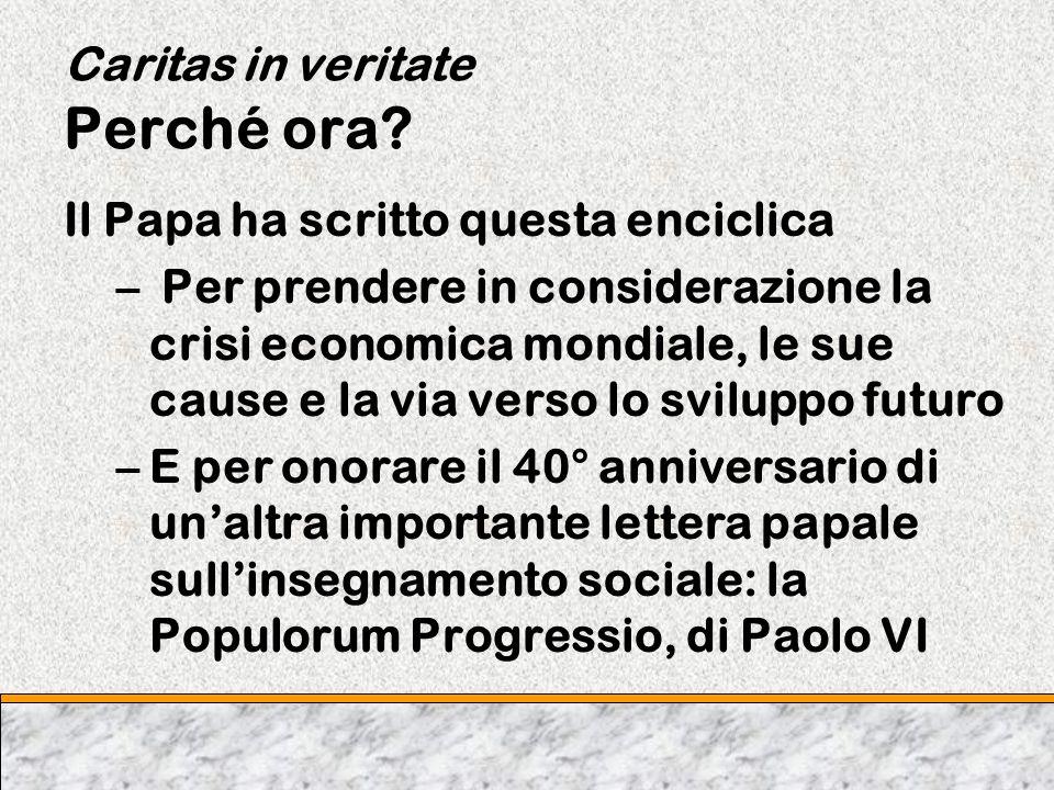 Caritas in veritate Perché ora? Il Papa ha scritto questa enciclica – Per prendere in considerazione la crisi economica mondiale, le sue cause e la vi