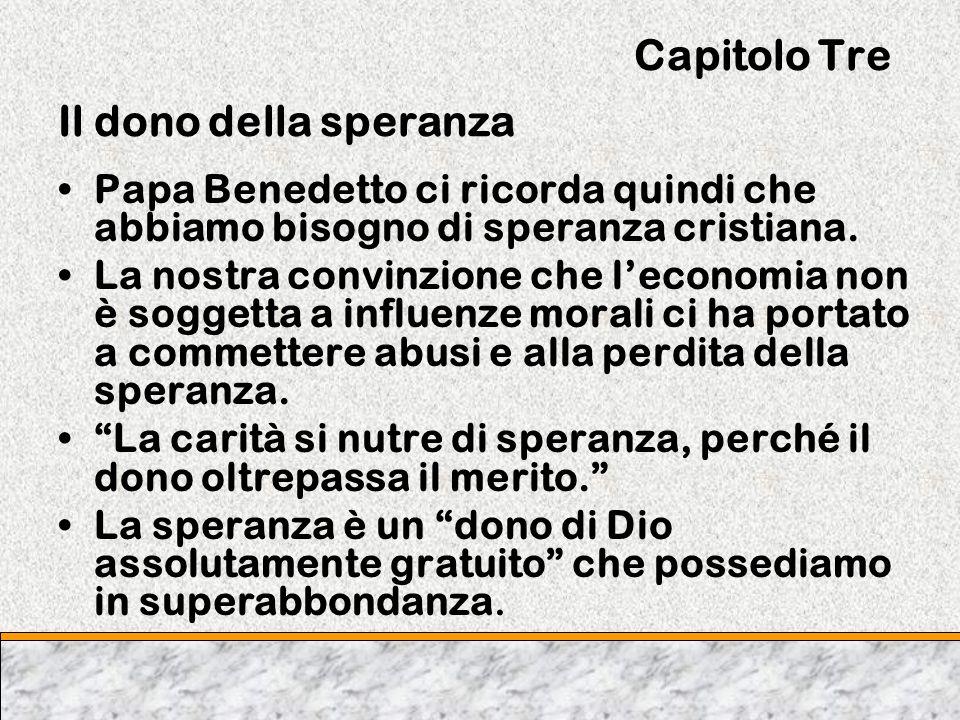 Capitolo Tre Il dono della speranza Papa Benedetto ci ricorda quindi che abbiamo bisogno di speranza cristiana. La nostra convinzione che leconomia no