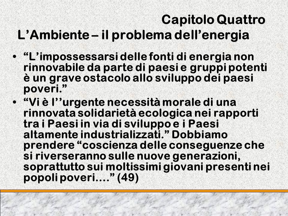 Capitolo Quattro LAmbiente – il problema dellenergia Limpossessarsi delle fonti di energia non rinnovabile da parte di paesi e gruppi potenti è un gra