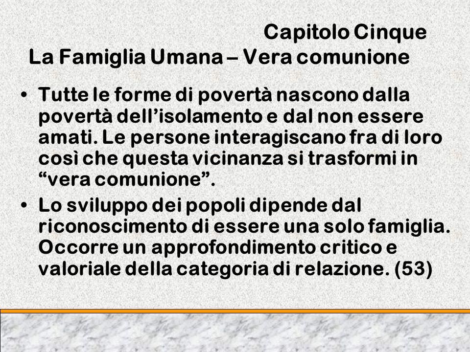 Capitolo Cinque La Famiglia Umana – Vera comunione Tutte le forme di povertà nascono dalla povertà dellisolamento e dal non essere amati. Le persone i