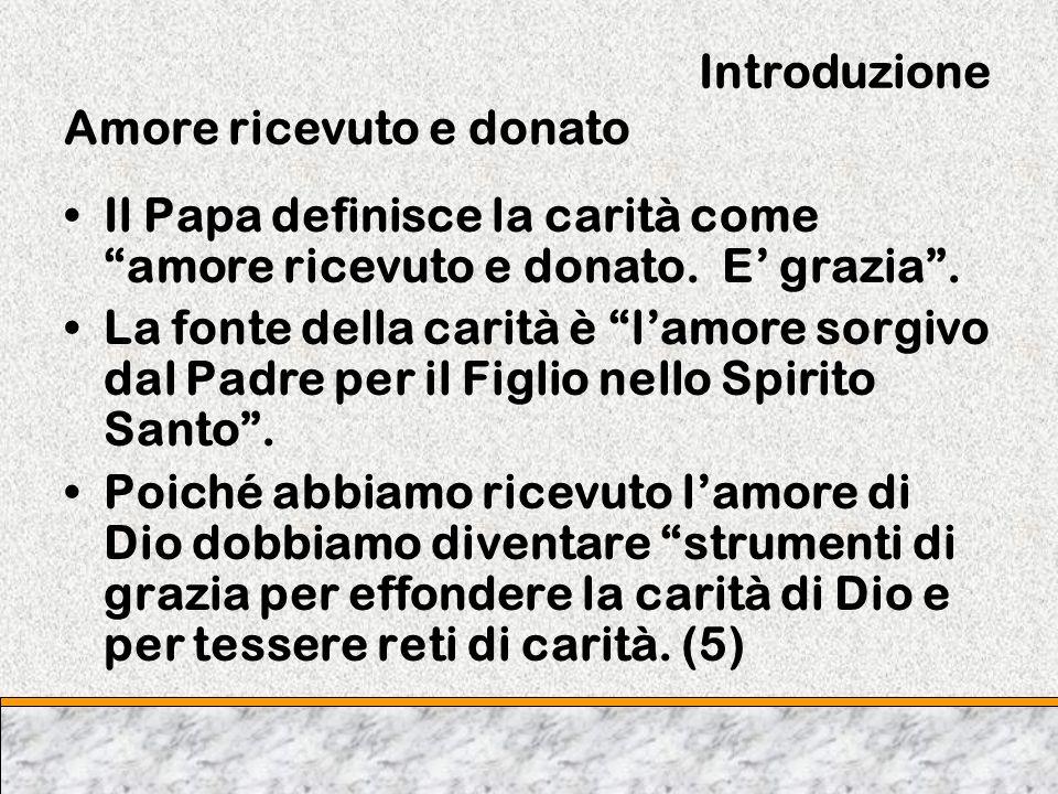 Introduzione Amore ricevuto e donato Il Papa definisce la carità come amore ricevuto e donato. E grazia. La fonte della carità è lamore sorgivo dal Pa