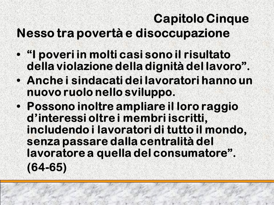 Capitolo Cinque Nesso tra povertà e disoccupazione I poveri in molti casi sono il risultato della violazione della dignità del lavoro. Anche i sindaca