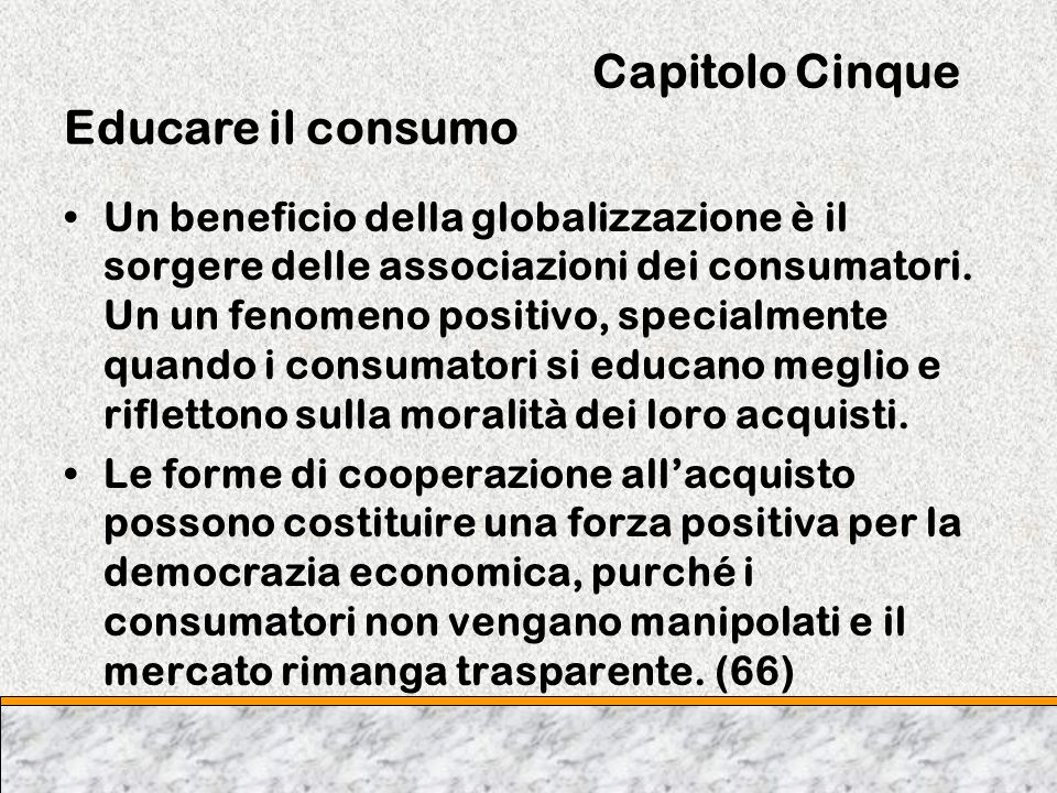 Capitolo Cinque Educare il consumo Un beneficio della globalizzazione è il sorgere delle associazioni dei consumatori. Un un fenomeno positivo, specia