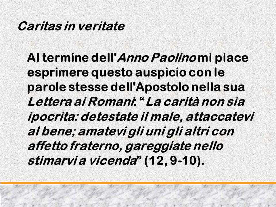 Caritas in veritate Al termine dell'Anno Paolino mi piace esprimere questo auspicio con le parole stesse dell'Apostolo nella sua Lettera ai Romani: La