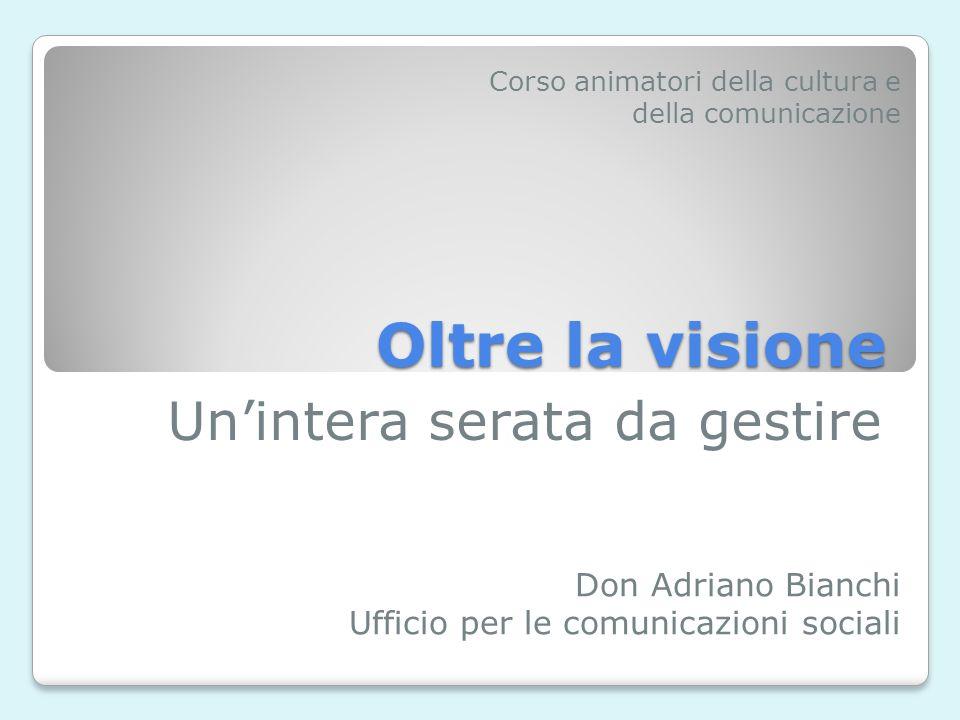 Oltre la visione Unintera serata da gestire Don Adriano Bianchi Ufficio per le comunicazioni sociali Corso animatori della cultura e della comunicazione