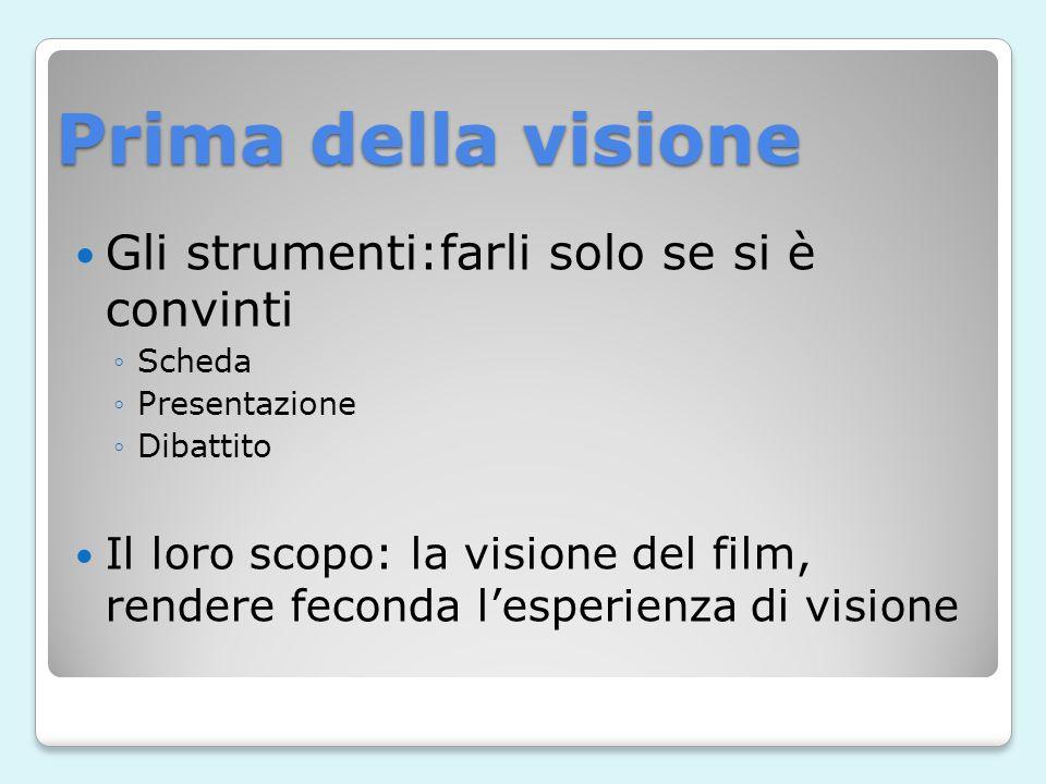 Prima della visione Gli strumenti:farli solo se si è convinti Scheda Presentazione Dibattito Il loro scopo: la visione del film, rendere feconda lesperienza di visione