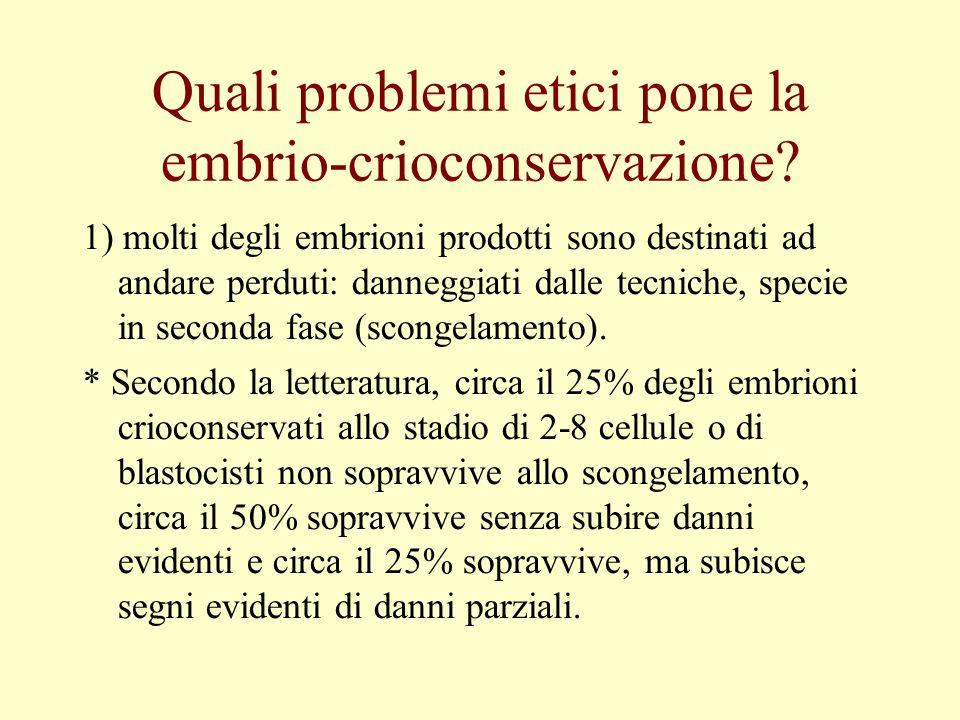 Quali problemi etici pone la embrio-crioconservazione? 1) molti degli embrioni prodotti sono destinati ad andare perduti: danneggiati dalle tecniche,