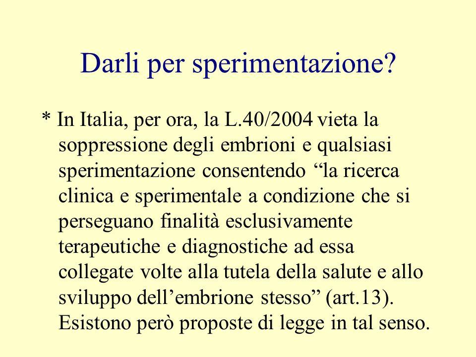 Darli per sperimentazione? * In Italia, per ora, la L.40/2004 vieta la soppressione degli embrioni e qualsiasi sperimentazione consentendo la ricerca