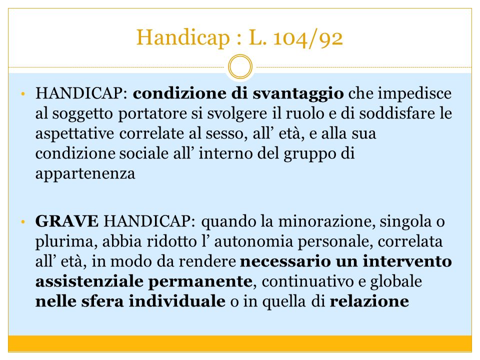 Handicap : L. 104/92 HANDICAP: condizione di svantaggio che impedisce al soggetto portatore si svolgere il ruolo e di soddisfare le aspettative correl