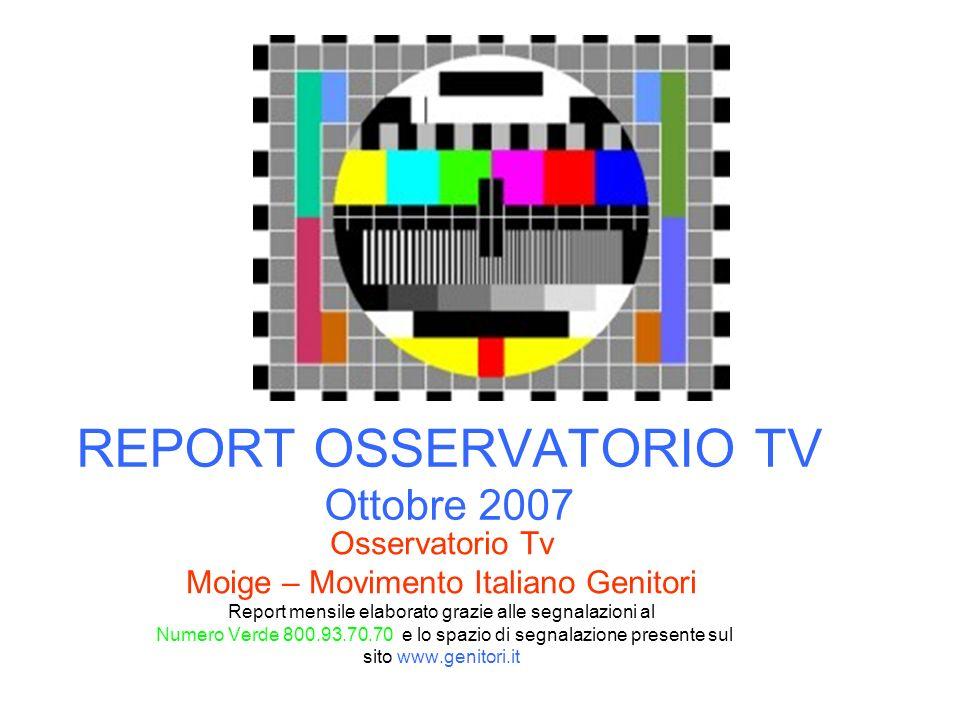 REPORT OSSERVATORIO TV Ottobre 2007 Osservatorio Tv Moige – Movimento Italiano Genitori Report mensile elaborato grazie alle segnalazioni al Numero Ve