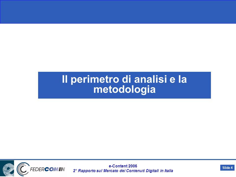 Slide 3 e-Content 2006 2° Rapporto sul Mercato dei Contenuti Digitali in Italia I contenuti del Rapporto e-Content 2006 Principali effetti della convergenza Principali effetti della convergenza Impatto sugli assetti organizzativi degli operatori Lancio di nuove tecnologie (DVBH, VOIP, ecc.) Riconfigurazione dei modelli di business e delle filiere di offerta Sinergie/ partnership tra operatori appartenenti a diversi settori e–Content 2006 Lo scenario e gli effetti della convergenza Il valore e le dinamiche del mercato dei singoli comparti delle-Content Struttura dellofferta, operatori e modelli di business Fattori di freno e stimoli allo sviluppo del mercato Scenari futuri e trend di crescita del mercato Azioni da intraprendere per supportare la crescita del mercato