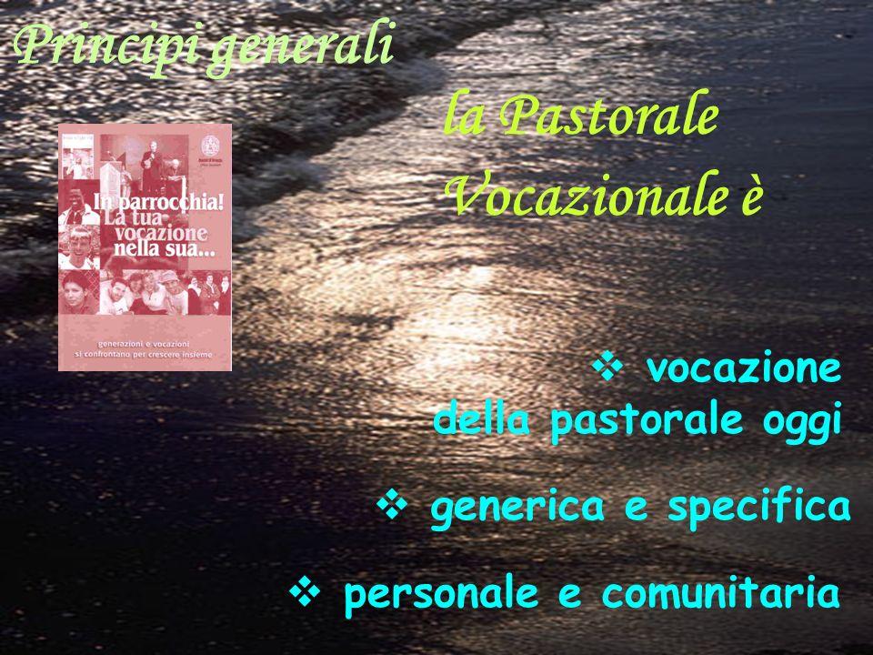 Principi generali la Pastorale Vocazionale è vocazione della pastorale oggi generica e specifica personale e comunitaria