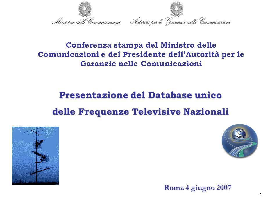 2 DATABASE : Sistema informativo unico per la gestione dello spettro radiotelevisivo che è frutto dellintegrazione di: Registro Nazionale delle Frequenze (RNF): registro del Ministero delle Comunicazioni, competente in materia di assegnazione dei diritti duso delle frequenze ai sensi dellart.32- ter del decreto legislativo 30/07/1999, n.300, previsto dal DPR 22/06/2004 n.176 (art.4, comma 1, lettera g) Registro degli Operatori di comunicazione (ROC): registro di competenza dellAutorità per le Garanzie nelle Comunicazioni ai sensi della Legge 31/7/1997 n.249 (art.1,comma 6, lett.a, numeri 5 e 6) la cui tenuta è regolamentata con la Delibera 236/01/CONS integrata con la Delibera 502/06/CONS, che ha istituito la Sezione Speciale del ROC relativa alle infrastrutture di diffusione Progetto congiunto Ministero delle Comunicazioni e Autorità per le Garanzie nelle Comunicazioni