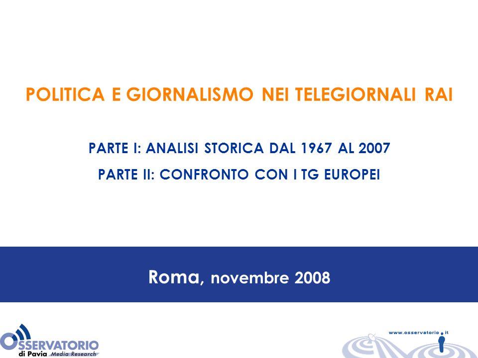 Roma, novembre 2008 POLITICA E GIORNALISMO NEI TELEGIORNALI RAI PARTE I: ANALISI STORICA DAL 1967 AL 2007 PARTE II: CONFRONTO CON I TG EUROPEI