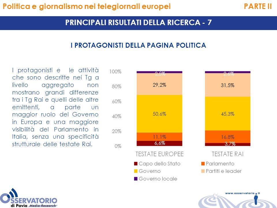 Politica e giornalismo nei telegiornali europei PARTE II PRINCIPALI RISULTATI DELLA RICERCA - 7 I PROTAGONISTI DELLA PAGINA POLITICA I protagonisti e le attività che sono descritte nei Tg a livello aggregato non mostrano grandi differenze tra i Tg Rai e quelli delle altre emittenti, a parte un maggior ruolo del Governo in Europa e una maggiore visibilità del Parlamento in Italia, senza una specificità strutturale delle testate Rai.
