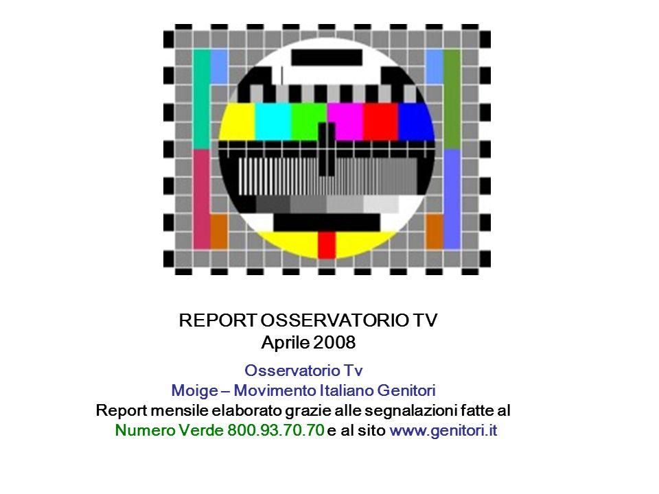 REPORT OSSERVATORIO TV Aprile 2008 Osservatorio Tv Moige – Movimento Italiano Genitori Report mensile elaborato grazie alle segnalazioni fatte al Numero Verde 800.93.70.70 e al sito www.genitori.it