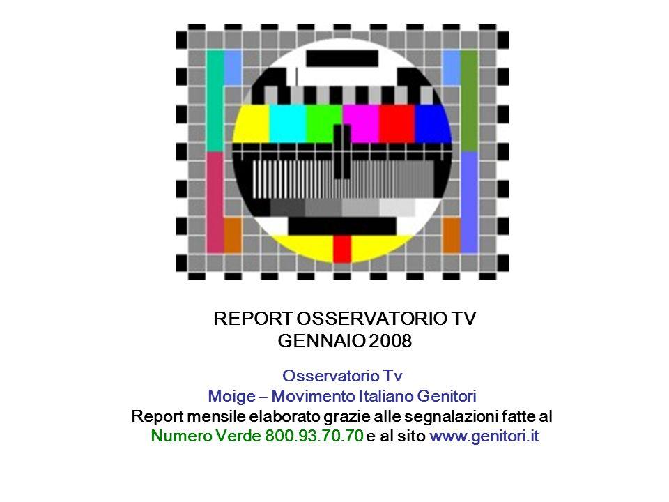 REPORT OSSERVATORIO TV GENNAIO 2008 Osservatorio Tv Moige – Movimento Italiano Genitori Report mensile elaborato grazie alle segnalazioni fatte al Numero Verde 800.93.70.70 e al sito www.genitori.it