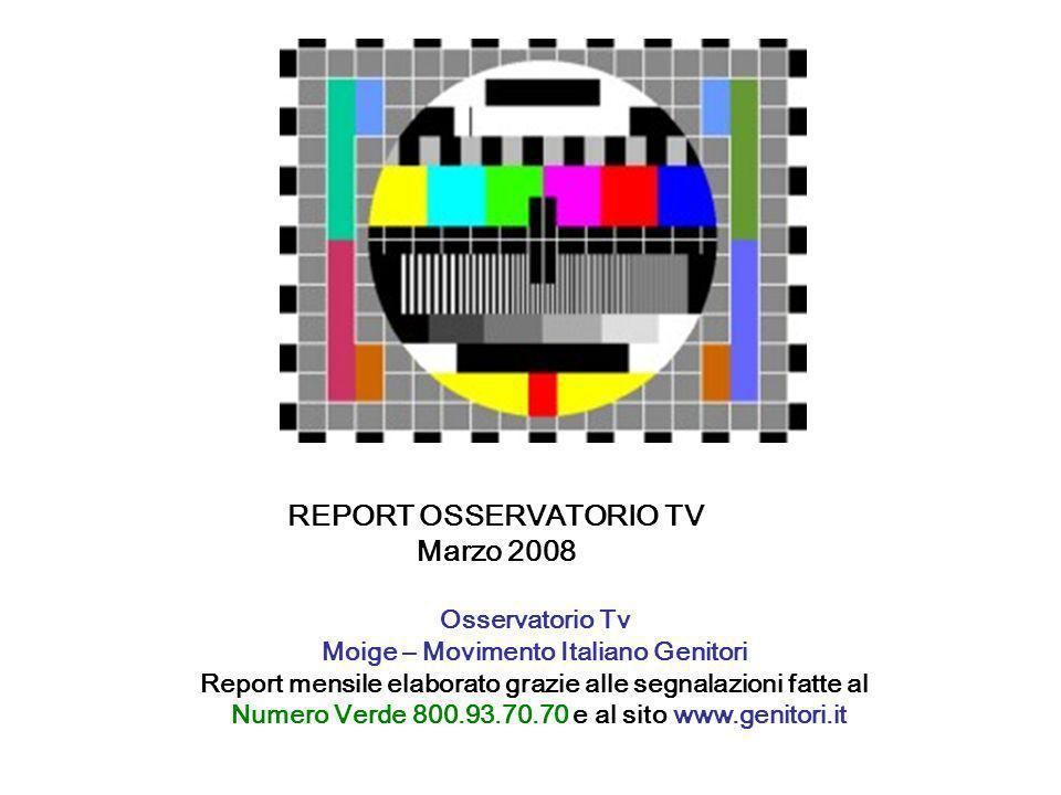 REPORT OSSERVATORIO TV Marzo 2008 Osservatorio Tv Moige – Movimento Italiano Genitori Report mensile elaborato grazie alle segnalazioni fatte al Numero Verde 800.93.70.70 e al sito www.genitori.it