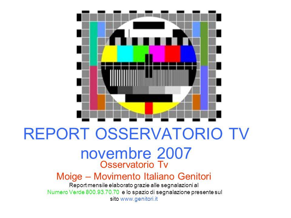 REPORT OSSERVATORIO TV novembre 2007 Osservatorio Tv Moige – Movimento Italiano Genitori Report mensile elaborato grazie alle segnalazioni al Numero Verde 800.93.70.70 e lo spazio di segnalazione presente sul sito www.genitori.it