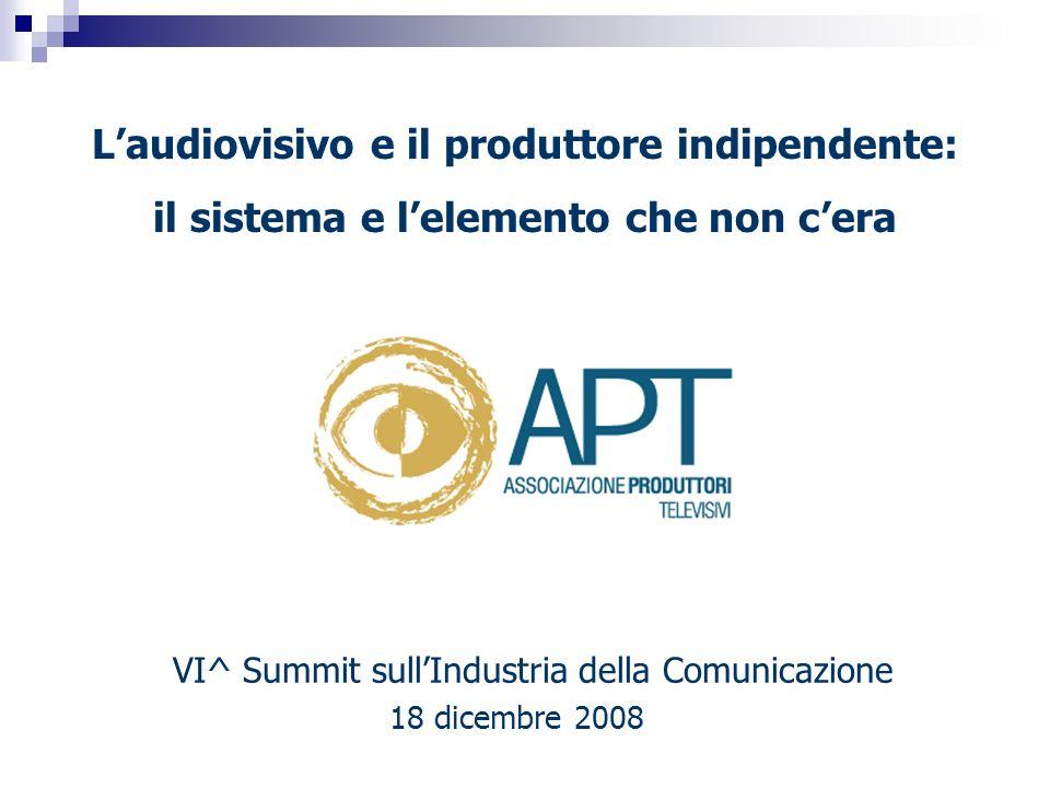 VI^ Summit sullIndustria della Comunicazione 18 dicembre 2008 Laudiovisivo e il produttore indipendente: il sistema e lelemento che non cera