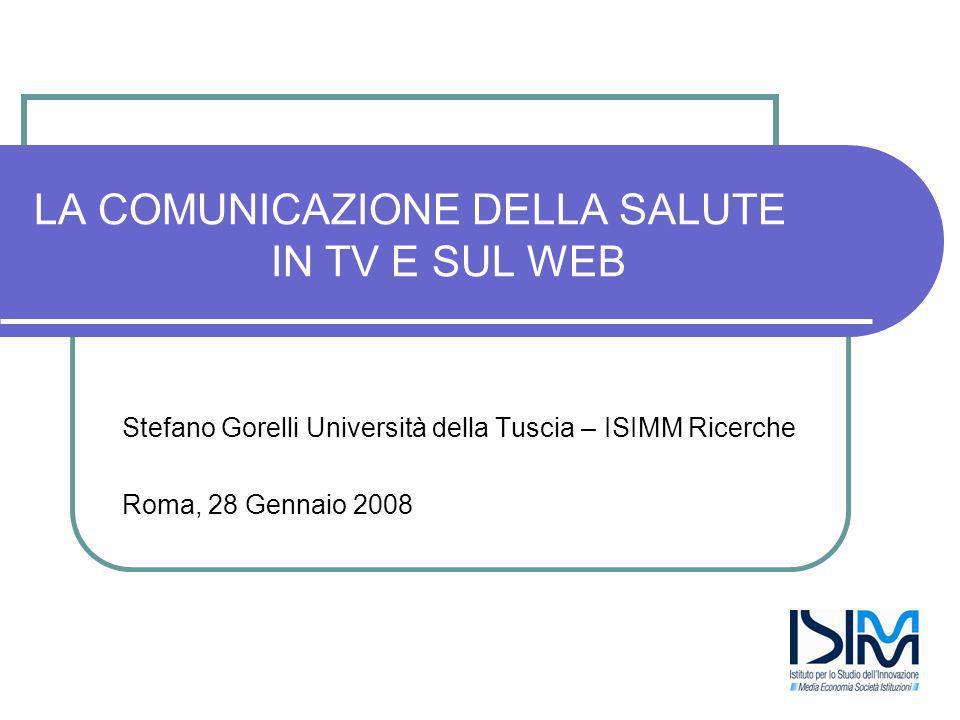LA COMUNICAZIONE DELLA SALUTE IN TV E SUL WEB Stefano Gorelli Università della Tuscia – ISIMM Ricerche Roma, 28 Gennaio 2008