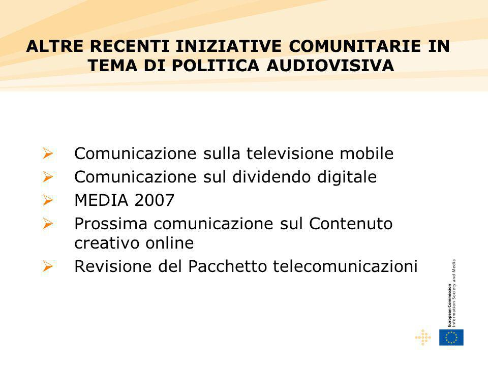 Comunicazione sulla televisione mobile Comunicazione sul dividendo digitale MEDIA 2007 Prossima comunicazione sul Contenuto creativo online Revisione del Pacchetto telecomunicazioni ALTRE RECENTI INIZIATIVE COMUNITARIE IN TEMA DI POLITICA AUDIOVISIVA