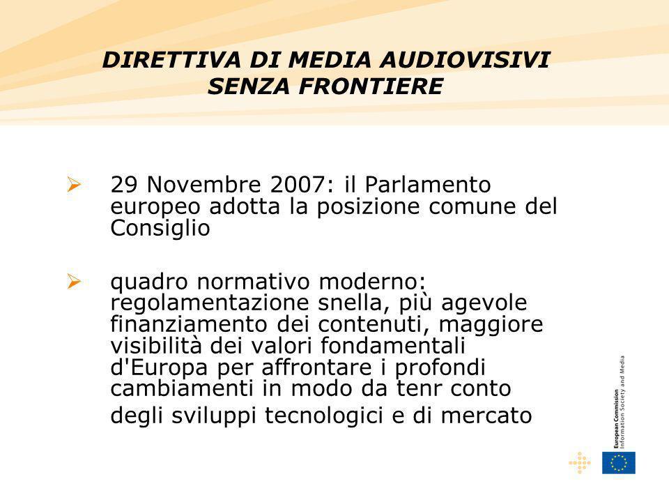 29 Novembre 2007: il Parlamento europeo adotta la posizione comune del Consiglio quadro normativo moderno: regolamentazione snella, più agevole finanziamento dei contenuti, maggiore visibilità dei valori fondamentali d Europa per affrontare i profondi cambiamenti in modo da tenr conto degli sviluppi tecnologici e di mercato DIRETTIVA DI MEDIA AUDIOVISIVI SENZA FRONTIERE