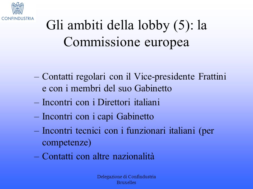 Delegazione di Confindustria Bruxelles Gli ambiti della lobby (5): la Commissione europea –Contatti regolari con il Vice-presidente Frattini e con i m