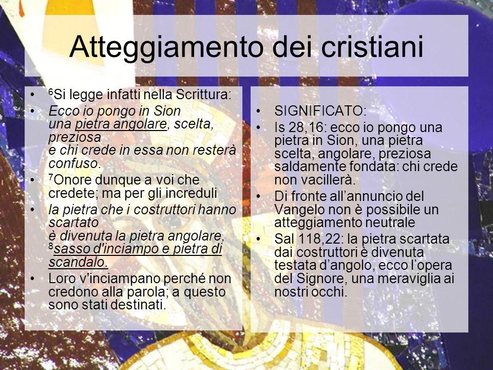 Atteggiamento dei cristiani 6 Si legge infatti nella Scrittura: Ecco io pongo in Sion una pietra angolare, scelta, preziosa e chi crede in essa non re