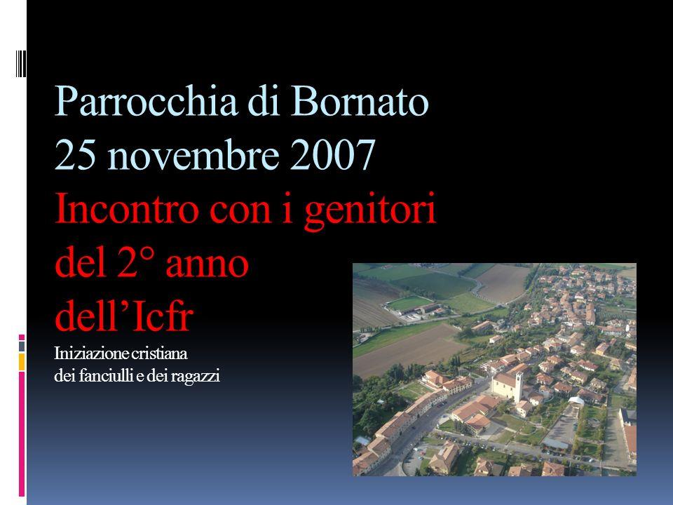 Parrocchia di Bornato 25 novembre 2007 Incontro con i genitori del 2° anno dellIcfr Iniziazione cristiana dei fanciulli e dei ragazzi