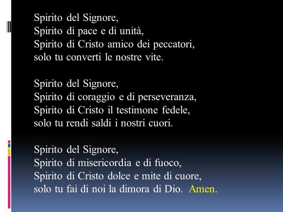 Spirito del Signore, Spirito di pace e di unità, Spirito di Cristo amico dei peccatori, solo tu converti le nostre vite. Spirito del Signore, Spirito