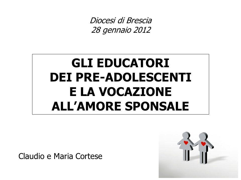 GLI EDUCATORI DEI PRE-ADOLESCENTI E LA VOCAZIONE ALLAMORE SPONSALE Diocesi di Brescia 28 gennaio 2012 Claudio e Maria Cortese