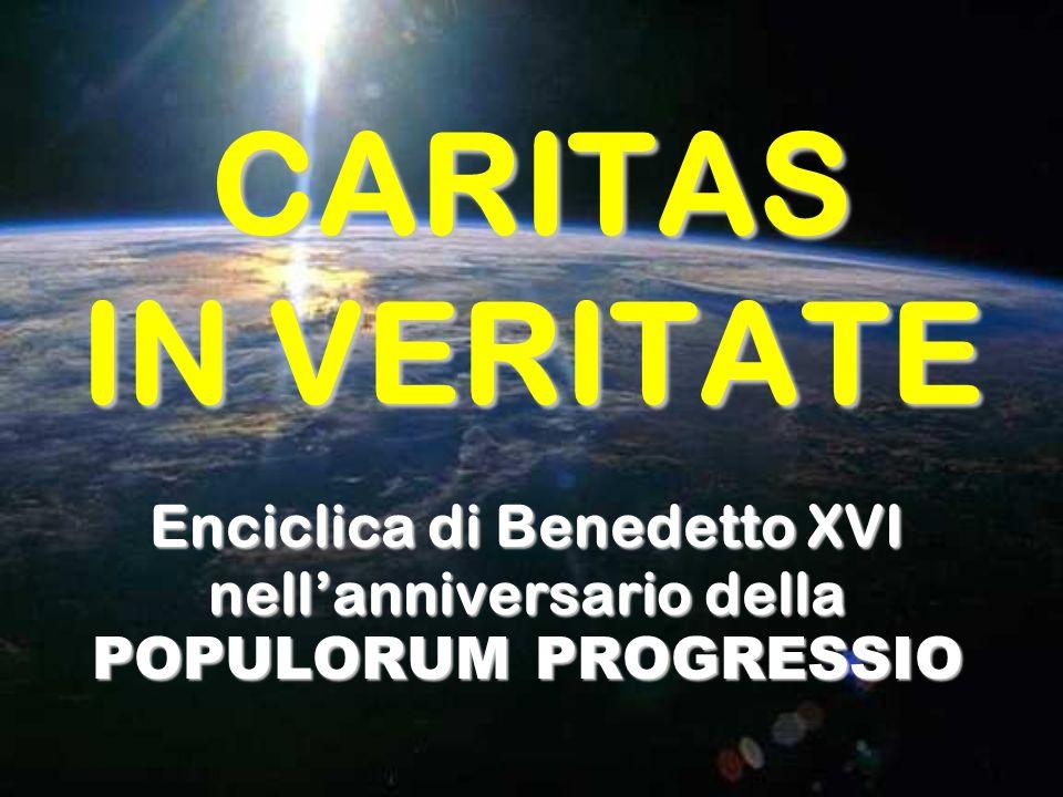 CARITAS IN VERITATE Enciclica di Benedetto XVI nellanniversario della POPULORUM PROGRESSIO
