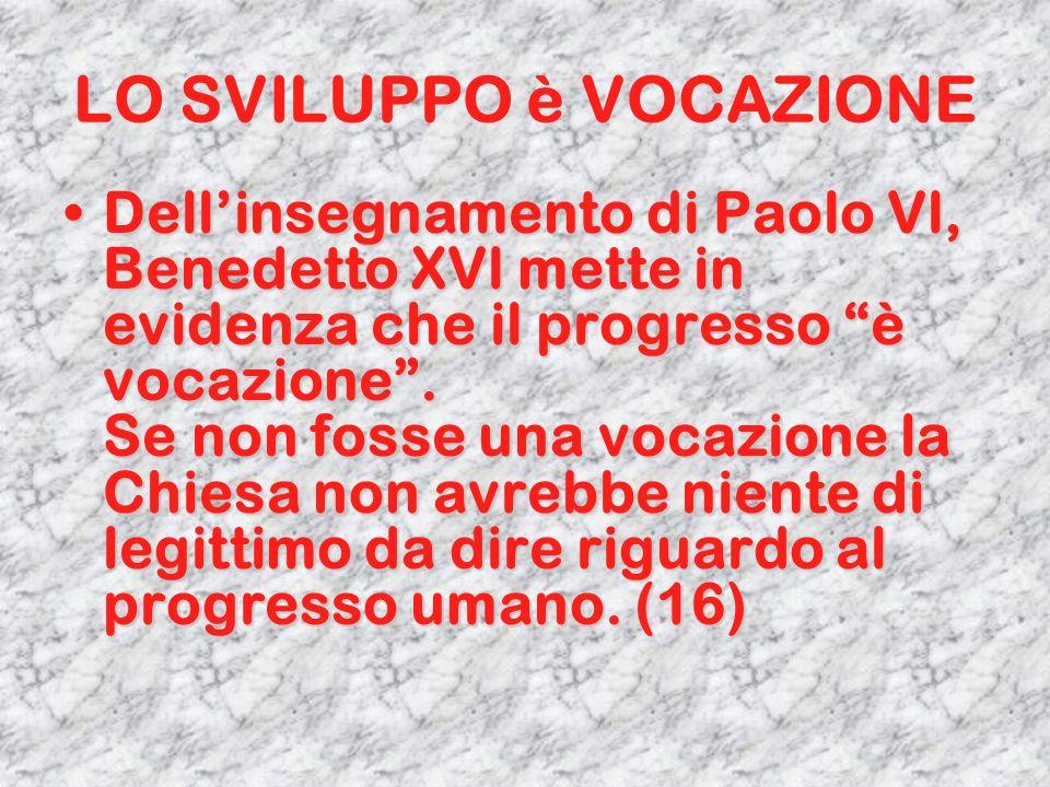 LO SVILUPPO è VOCAZIONE Dellinsegnamento di Paolo Vl, Benedetto XVl mette in evidenza che il progresso è vocazione. Se non fosse una vocazione la Chie