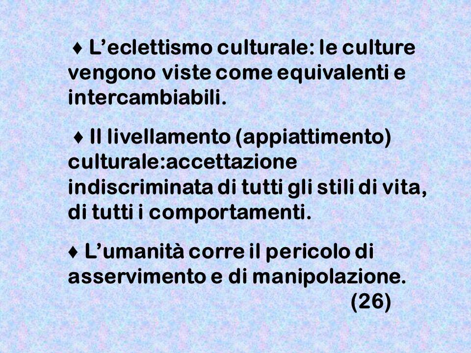 Leclettismo culturale: le culture vengono viste come equivalenti e intercambiabili. Il livellamento (appiattimento) culturale:accettazione indiscrimin