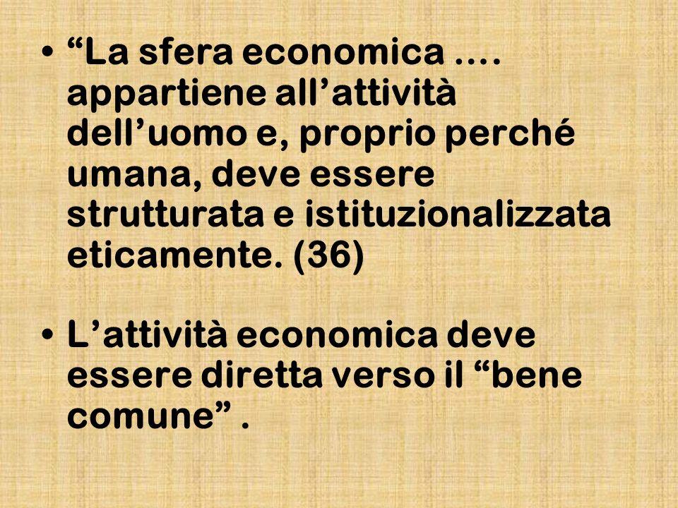 La sfera economica …. appartiene allattività delluomo e, proprio perché umana, deve essere strutturata e istituzionalizzata eticamente. (36) Lattività