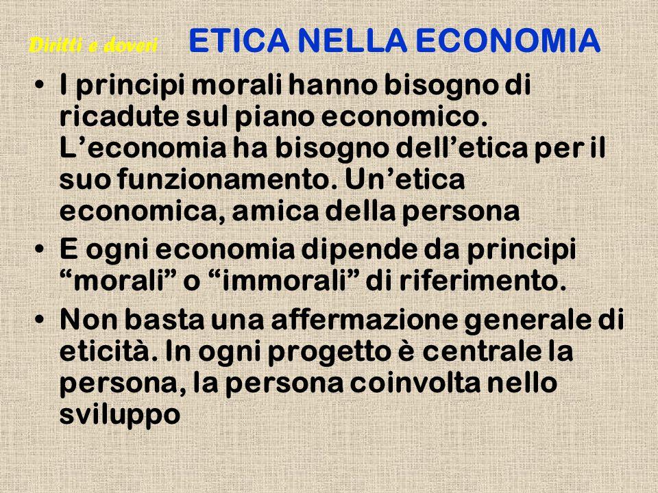 I principi morali hanno bisogno di ricadute sul piano economico. Leconomia ha bisogno delletica per il suo funzionamento. Unetica economica, amica del