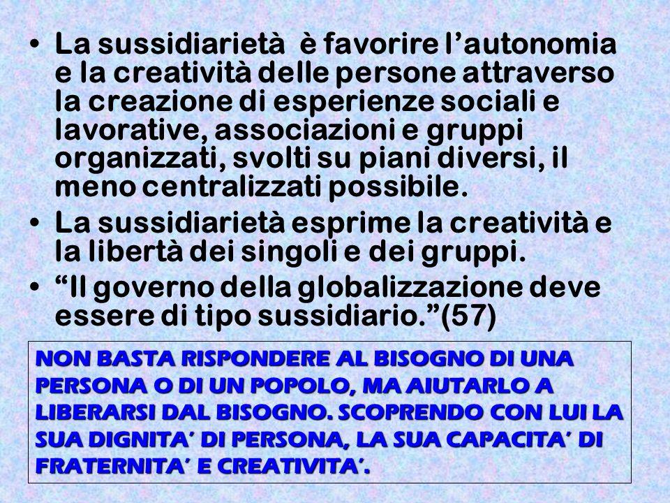 La sussidiarietà è favorire lautonomia e la creatività delle persone attraverso la creazione di esperienze sociali e lavorative, associazioni e gruppi