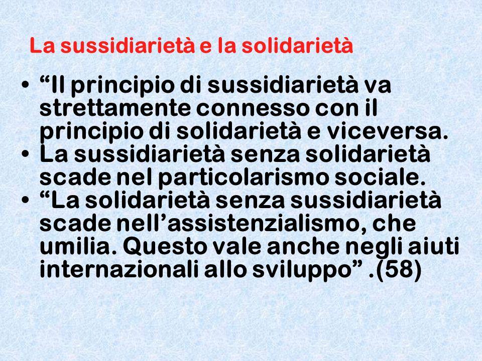 La sussidiarietà e la solidarietà Il principio di sussidiarietà va strettamente connesso con il principio di solidarietà e viceversa. La sussidiarietà