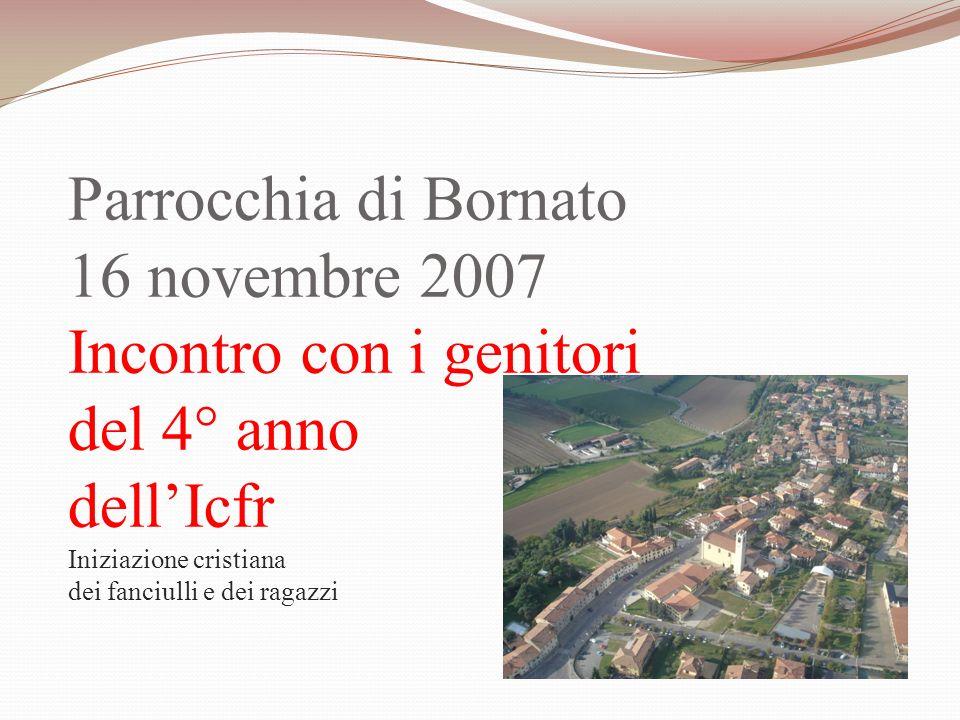 Parrocchia di Bornato 16 novembre 2007 Incontro con i genitori del 4° anno dellIcfr Iniziazione cristiana dei fanciulli e dei ragazzi
