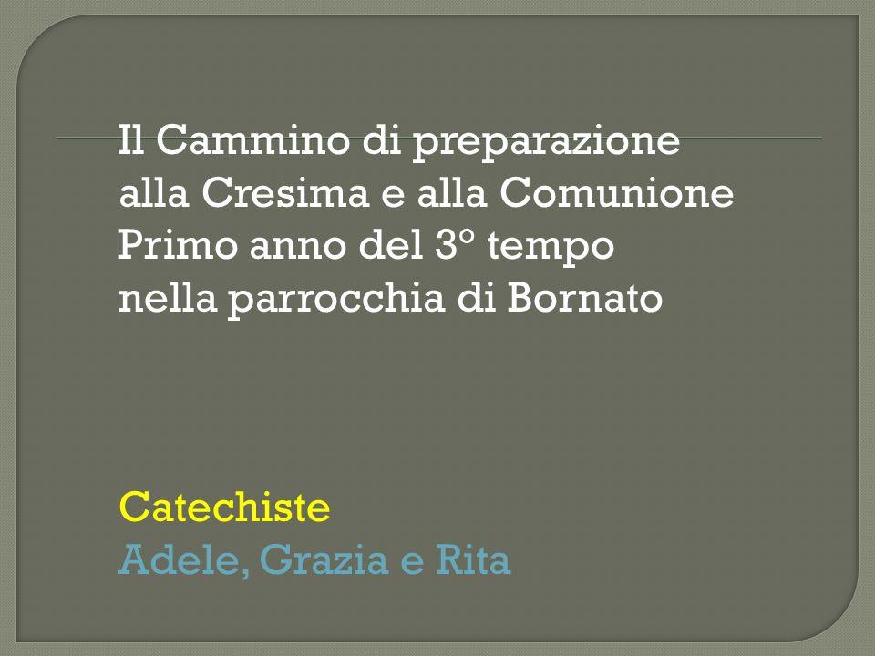 Il Cammino di preparazione alla Cresima e alla Comunione Primo anno del 3° tempo nella parrocchia di Bornato Catechiste Adele, Grazia e Rita