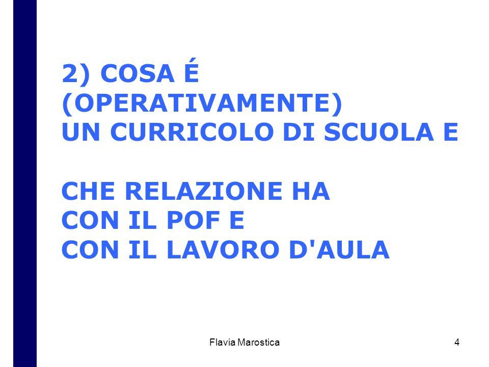 Flavia Marostica4 2) COSA É (OPERATIVAMENTE) UN CURRICOLO DI SCUOLA E CHE RELAZIONE HA CON IL POF E CON IL LAVORO D'AULA