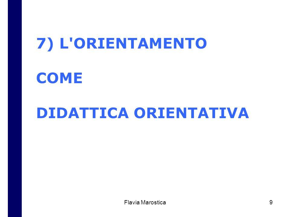 Flavia Marostica9 7) L'ORIENTAMENTO COME DIDATTICA ORIENTATIVA